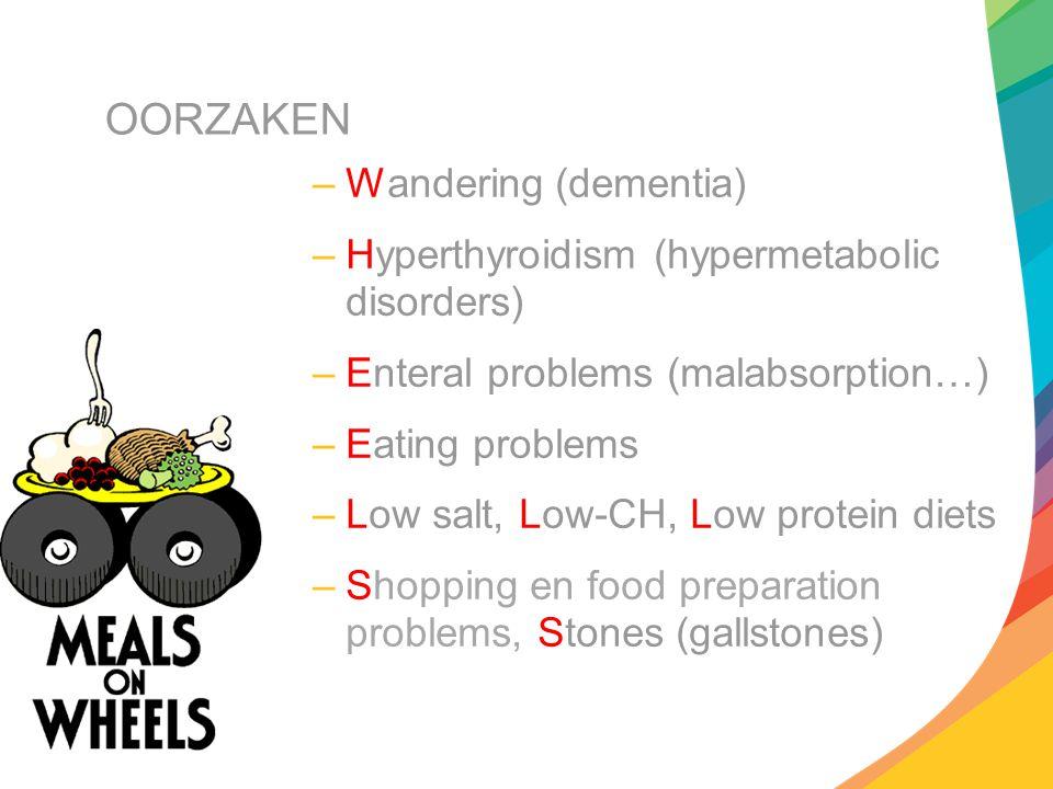 OORZAKEN –Wandering (dementia) –Hyperthyroidism (hypermetabolic disorders) –Enteral problems (malabsorption…) –Eating problems –Low salt, Low-CH, Low