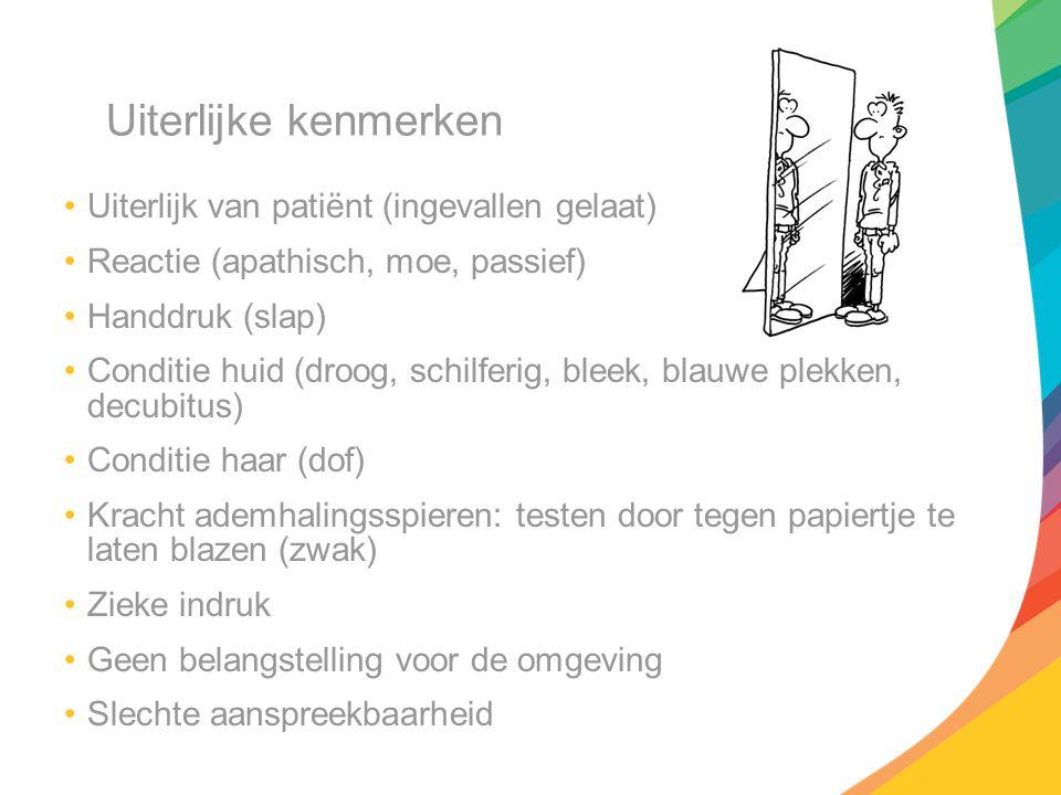 Uiterlijke kenmerken Uiterlijk van patiënt (ingevallen gelaat) Reactie (apathisch, moe, passief) Handdruk (slap) Conditie huid (droog, schilferig, ble