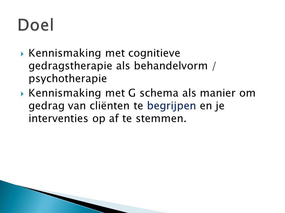  Kennismaking met cognitieve gedragstherapie als behandelvorm / psychotherapie  Kennismaking met G schema als manier om gedrag van cliënten te begri