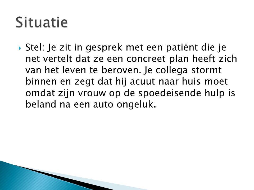  Stel: Je zit in gesprek met een patiënt die je net vertelt dat ze een concreet plan heeft zich van het leven te beroven. Je collega stormt binnen en