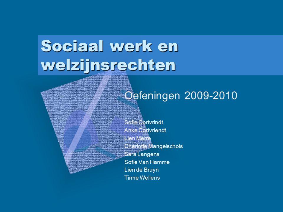 Sociaal werk en welzijnsrechten Oefeningen 2009-2010 Sofie Cortvrindt Anke Cortvriendt Lien Merre Charlotte Mangelschots Sara Langens Sofie Van Hamme