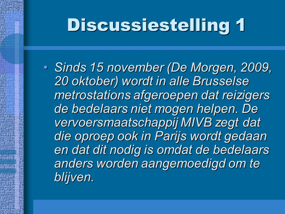 Discussiestelling 1 Sinds 15 november (De Morgen, 2009, 20 oktober) wordt in alle Brusselse metrostations afgeroepen dat reizigers de bedelaars niet mogen helpen.