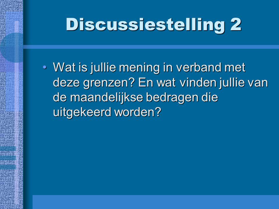 Discussiestelling 2 Wat is jullie mening in verband met deze grenzen? En wat vinden jullie van de maandelijkse bedragen die uitgekeerd worden?Wat is j