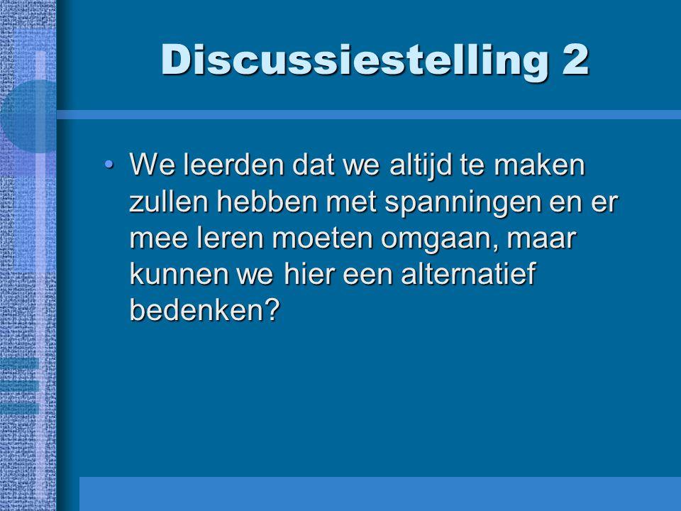 Discussiestelling 2 We leerden dat we altijd te maken zullen hebben met spanningen en er mee leren moeten omgaan, maar kunnen we hier een alternatief