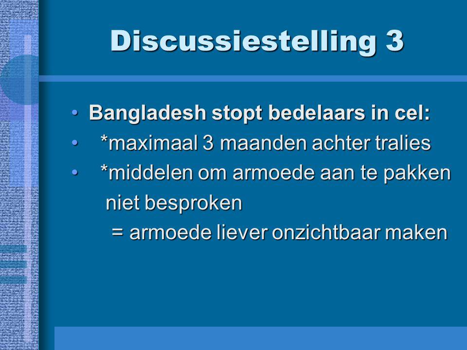 Discussiestelling 3 Bangladesh stopt bedelaars in cel:Bangladesh stopt bedelaars in cel: *maximaal 3 maanden achter tralies *maximaal 3 maanden achter tralies *middelen om armoede aan te pakken *middelen om armoede aan te pakken niet besproken niet besproken = armoede liever onzichtbaar maken = armoede liever onzichtbaar maken