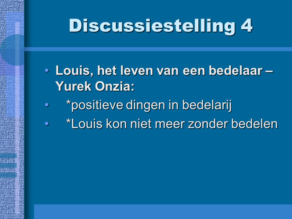 Discussiestelling 4 Louis, het leven van een bedelaar – Yurek Onzia:Louis, het leven van een bedelaar – Yurek Onzia: *positieve dingen in bedelarij *positieve dingen in bedelarij *Louis kon niet meer zonder bedelen *Louis kon niet meer zonder bedelen