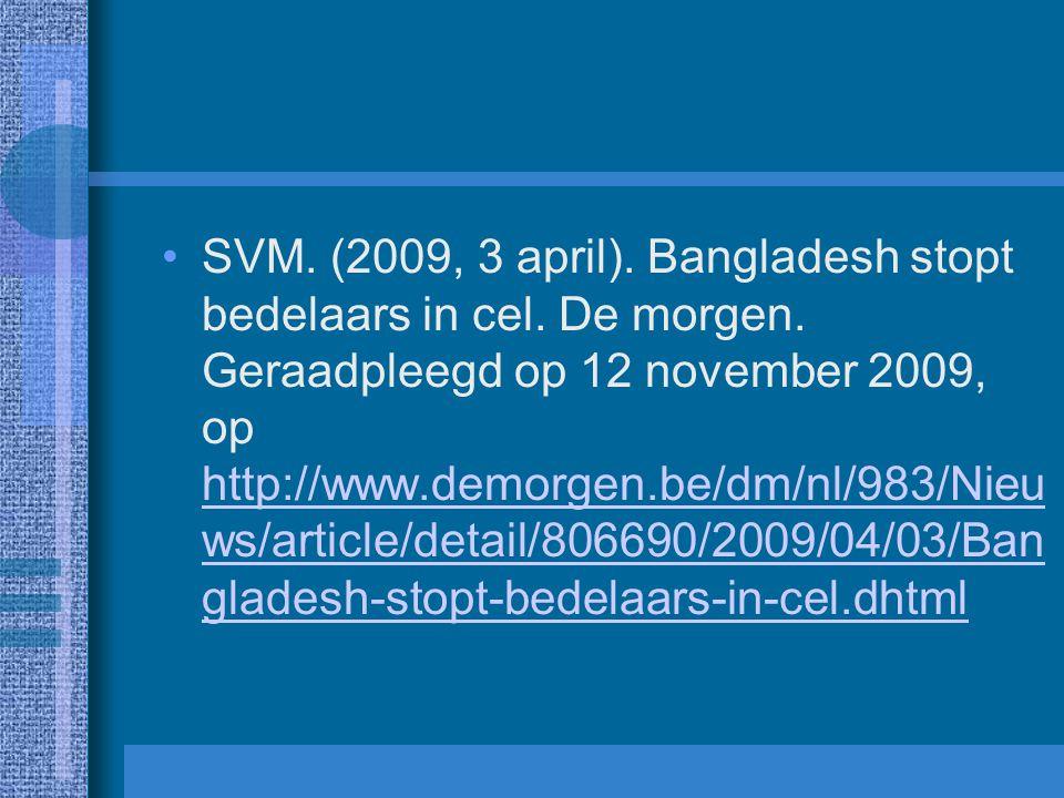 SVM. (2009, 3 april). Bangladesh stopt bedelaars in cel. De morgen. Geraadpleegd op 12 november 2009, op http://www.demorgen.be/dm/nl/983/Nieu ws/arti