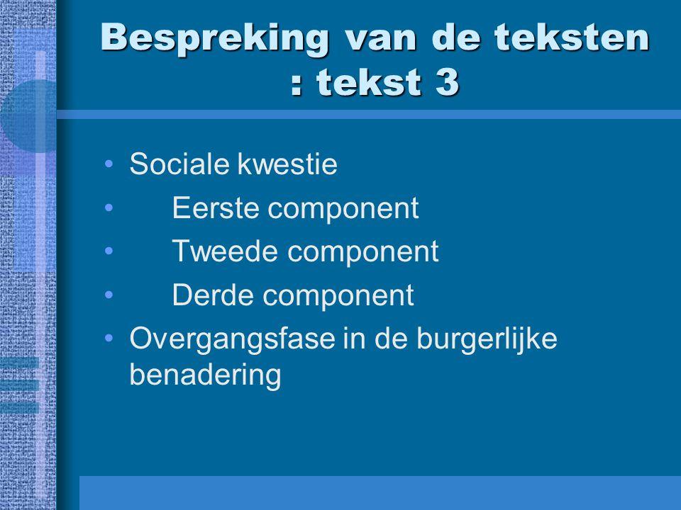 Bespreking van de teksten : tekst 3 Sociale kwestie Eerste component Tweede component Derde component Overgangsfase in de burgerlijke benadering