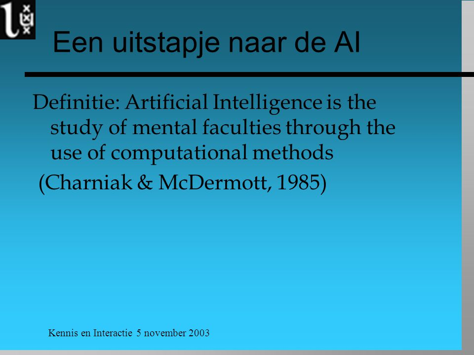 Kennis en Interactie 5 november 2003 Een uitstapje naar de AI Definitie: Artificial Intelligence is the study of mental faculties through the use of c