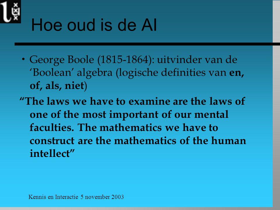 Kennis en Interactie 5 november 2003 Hoe oud is de AI  George Boole (1815-1864): uitvinder van de 'Boolean' algebra (logische definities van en, of, als, niet ) The laws we have to examine are the laws of one of the most important of our mental faculties.