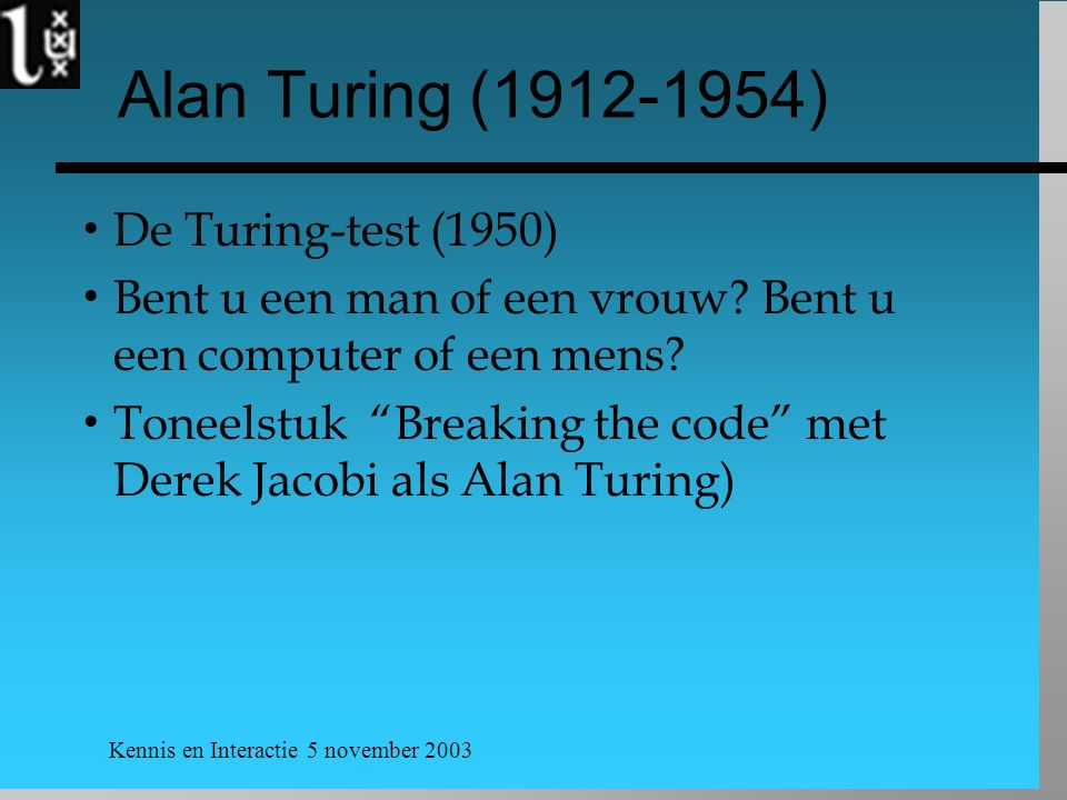 Kennis en Interactie 5 november 2003 Alan Turing (1912-1954)  De Turing-test (1950)  Bent u een man of een vrouw? Bent u een computer of een mens? 