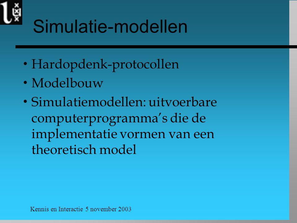 Kennis en Interactie 5 november 2003 Simulatie-modellen  Hardopdenk-protocollen  Modelbouw  Simulatiemodellen: uitvoerbare computerprogramma's die de implementatie vormen van een theoretisch model