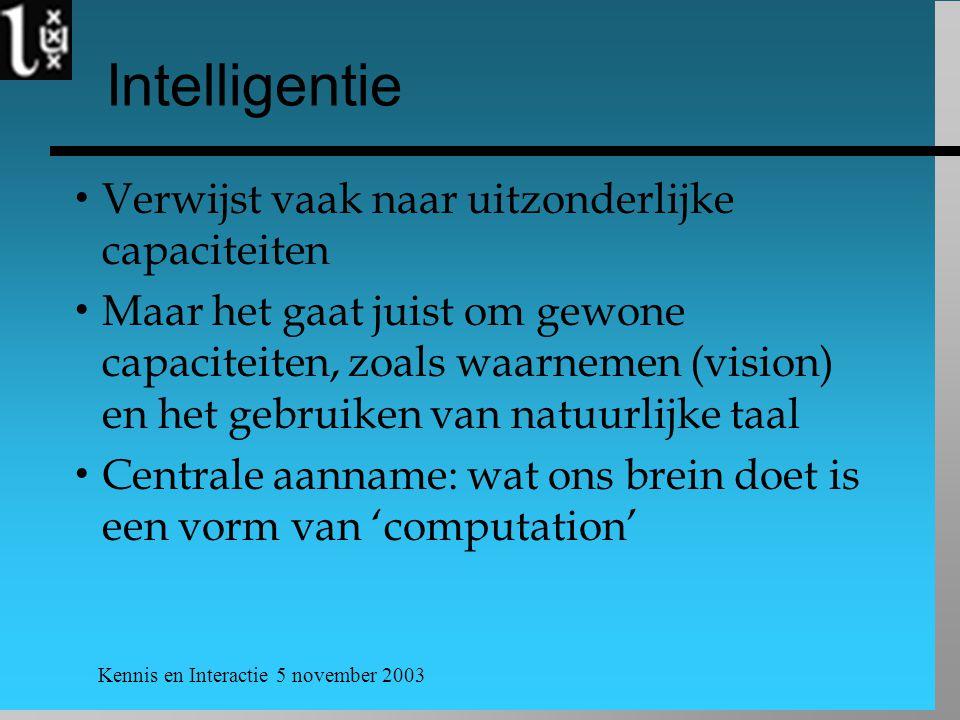 Kennis en Interactie 5 november 2003 Intelligentie  Verwijst vaak naar uitzonderlijke capaciteiten  Maar het gaat juist om gewone capaciteiten, zoal