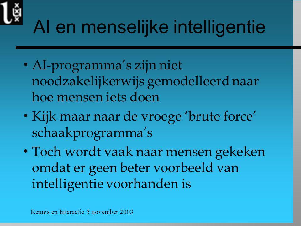 Kennis en Interactie 5 november 2003 AI en menselijke intelligentie  AI-programma's zijn niet noodzakelijkerwijs gemodelleerd naar hoe mensen iets doen  Kijk maar naar de vroege 'brute force' schaakprogramma's  Toch wordt vaak naar mensen gekeken omdat er geen beter voorbeeld van intelligentie voorhanden is
