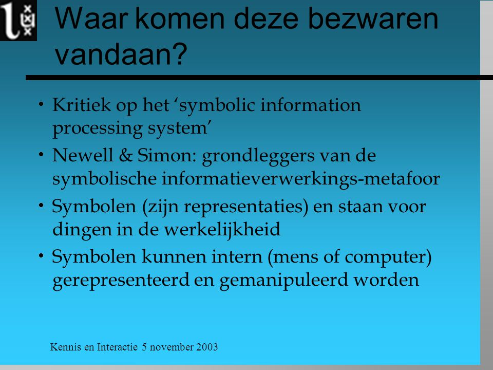 Kennis en Interactie 5 november 2003 Waar komen deze bezwaren vandaan?  Kritiek op het 'symbolic information processing system'  Newell & Simon: gro