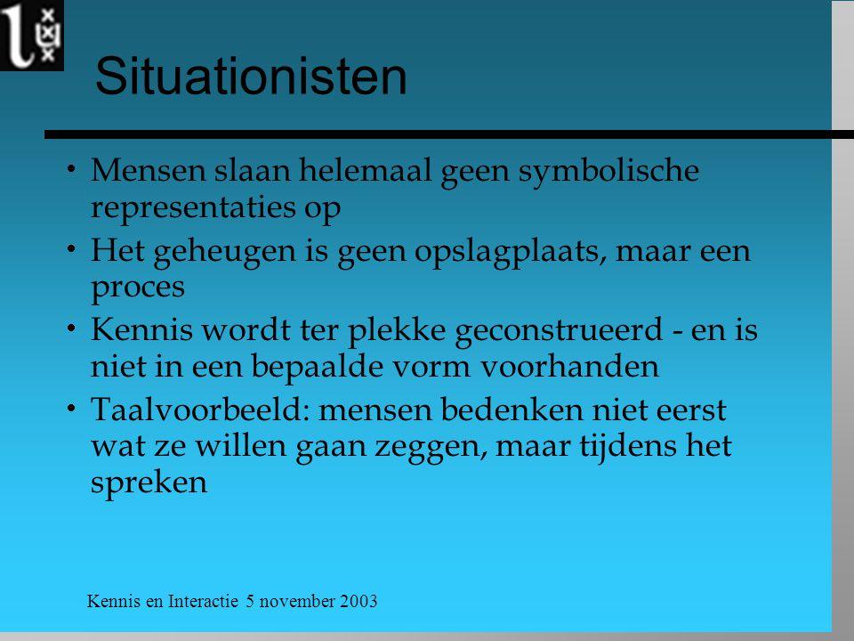 Kennis en Interactie 5 november 2003 Situationisten  Mensen slaan helemaal geen symbolische representaties op  Het geheugen is geen opslagplaats, ma