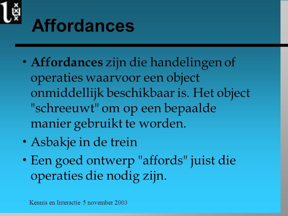 Kennis en Interactie 5 november 2003 Affordances  Affordances zijn die handelingen of operaties waarvoor een object onmiddellijk beschikbaar is. Het
