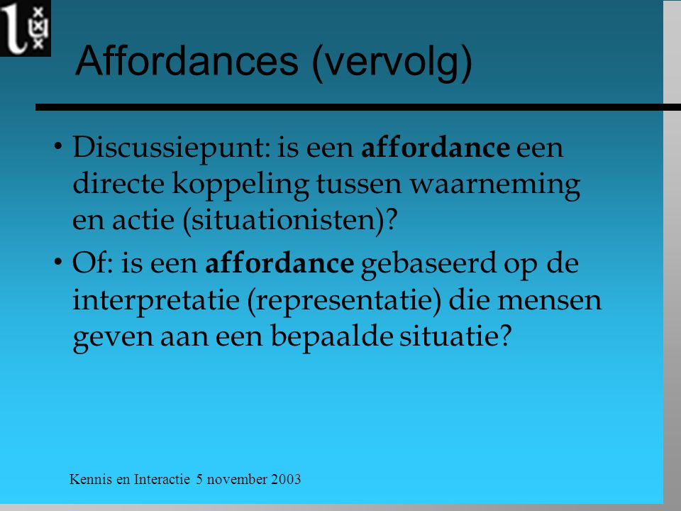 Kennis en Interactie 5 november 2003 Affordances (vervolg)  Discussiepunt: is een affordance een directe koppeling tussen waarneming en actie (situationisten).