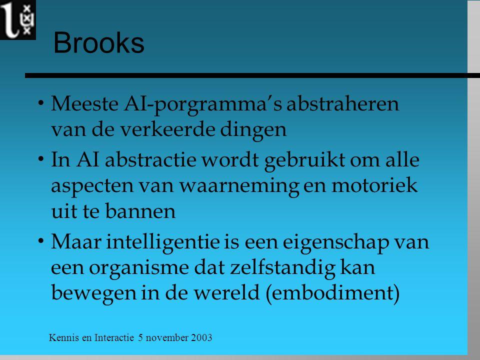 Kennis en Interactie 5 november 2003 Brooks  Meeste AI-porgramma's abstraheren van de verkeerde dingen  In AI abstractie wordt gebruikt om alle aspecten van waarneming en motoriek uit te bannen  Maar intelligentie is een eigenschap van een organisme dat zelfstandig kan bewegen in de wereld (embodiment)