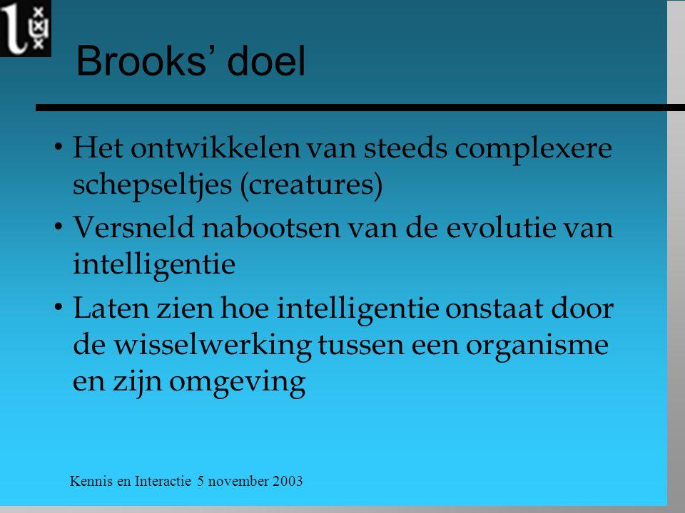 Kennis en Interactie 5 november 2003 Brooks' doel  Het ontwikkelen van steeds complexere schepseltjes (creatures)  Versneld nabootsen van de evolutie van intelligentie  Laten zien hoe intelligentie onstaat door de wisselwerking tussen een organisme en zijn omgeving