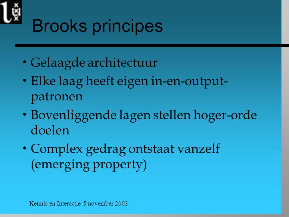 Kennis en Interactie 5 november 2003 Brooks principes  Gelaagde architectuur  Elke laag heeft eigen in-en-output- patronen  Bovenliggende lagen stellen hoger-orde doelen  Complex gedrag ontstaat vanzelf (emerging property)