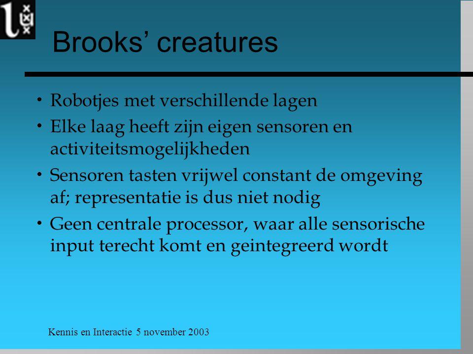 Kennis en Interactie 5 november 2003 Brooks' creatures  Robotjes met verschillende lagen  Elke laag heeft zijn eigen sensoren en activiteitsmogelijkheden  Sensoren tasten vrijwel constant de omgeving af; representatie is dus niet nodig  Geen centrale processor, waar alle sensorische input terecht komt en geintegreerd wordt
