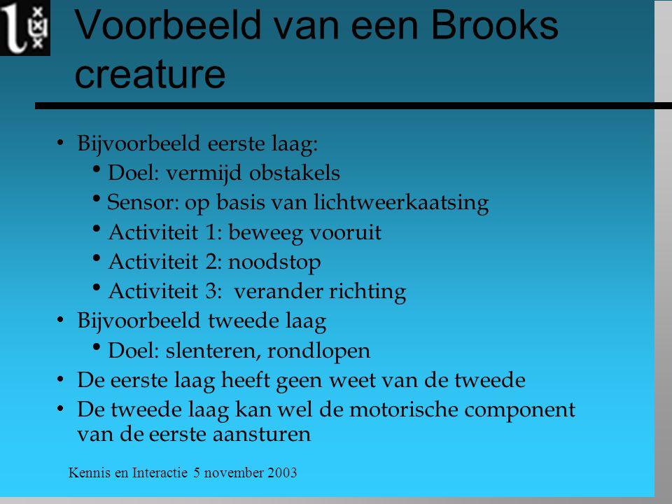 Kennis en Interactie 5 november 2003 Voorbeeld van een Brooks creature  Bijvoorbeeld eerste laag:  Doel: vermijd obstakels  Sensor: op basis van li