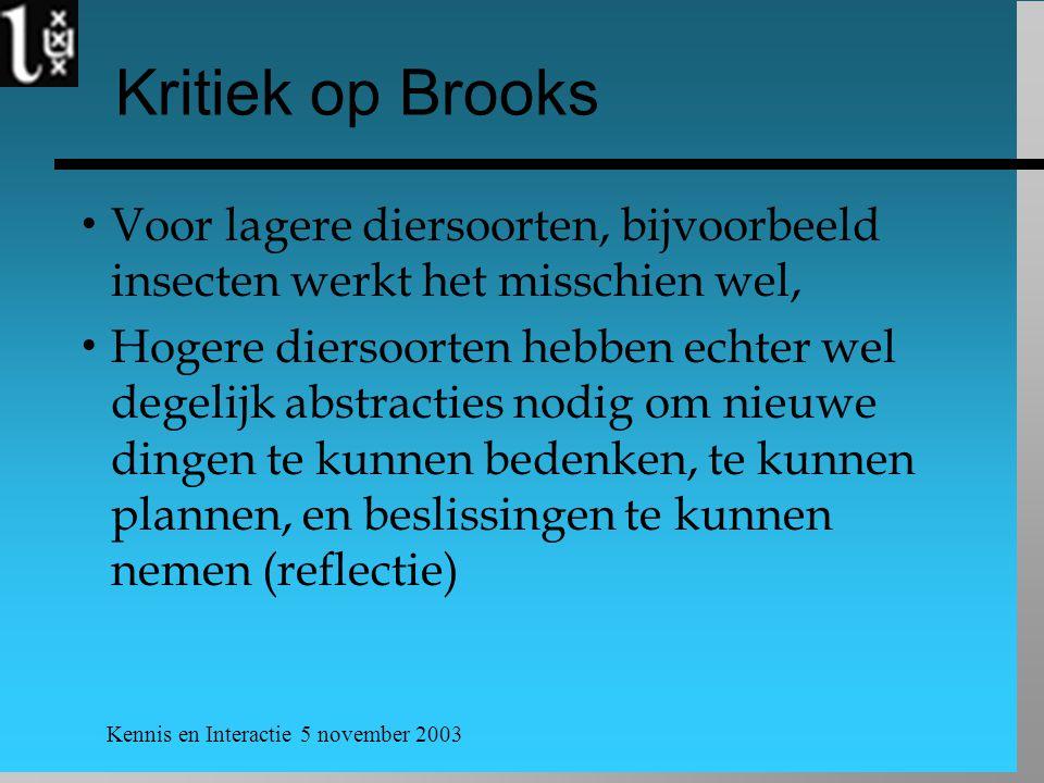 Kennis en Interactie 5 november 2003 Kritiek op Brooks  Voor lagere diersoorten, bijvoorbeeld insecten werkt het misschien wel,  Hogere diersoorten hebben echter wel degelijk abstracties nodig om nieuwe dingen te kunnen bedenken, te kunnen plannen, en beslissingen te kunnen nemen (reflectie)