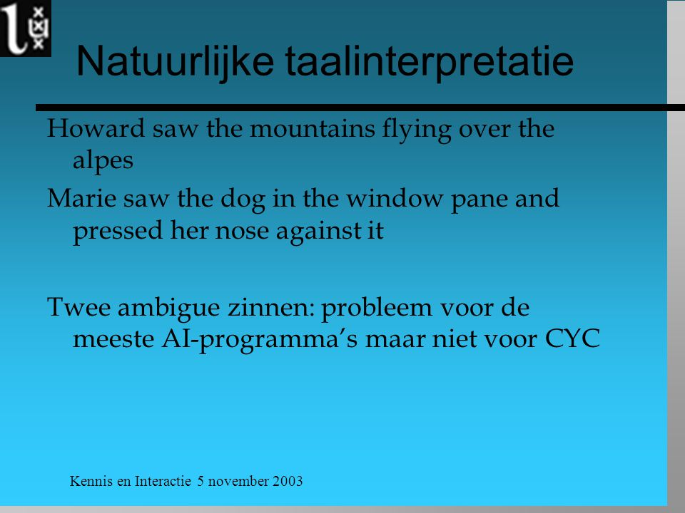 Kennis en Interactie 5 november 2003 Natuurlijke taalinterpretatie Howard saw the mountains flying over the alpes Marie saw the dog in the window pane