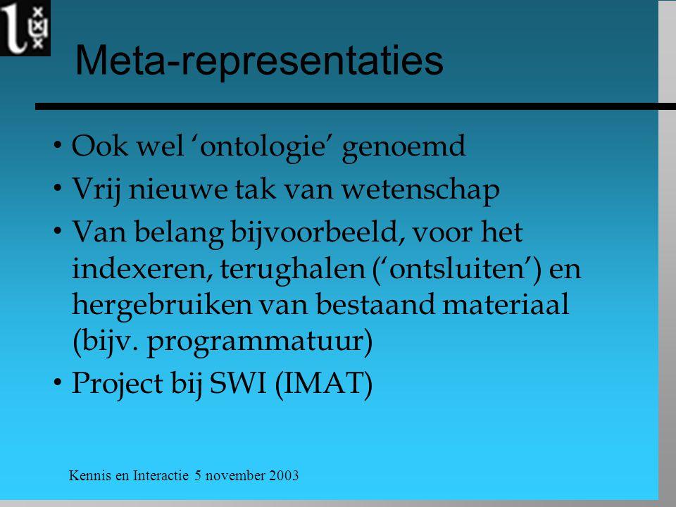 Kennis en Interactie 5 november 2003 Meta-representaties  Ook wel 'ontologie' genoemd  Vrij nieuwe tak van wetenschap  Van belang bijvoorbeeld, voor het indexeren, terughalen ('ontsluiten') en hergebruiken van bestaand materiaal (bijv.