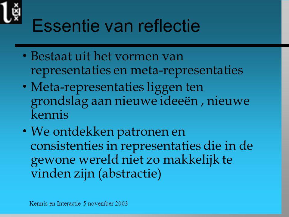 Kennis en Interactie 5 november 2003 Essentie van reflectie  Bestaat uit het vormen van representaties en meta-representaties  Meta-representaties l