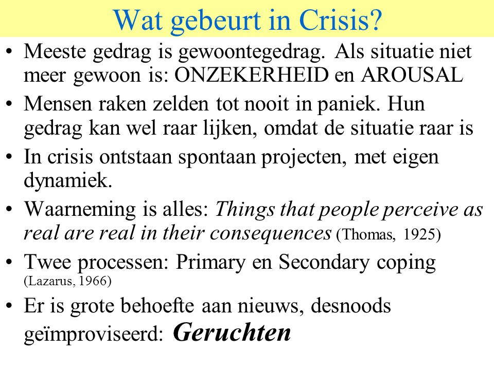 Wat gebeurt in Crisis? Meeste gedrag is gewoontegedrag. Als situatie niet meer gewoon is: ONZEKERHEID en AROUSAL Mensen raken zelden tot nooit in pani