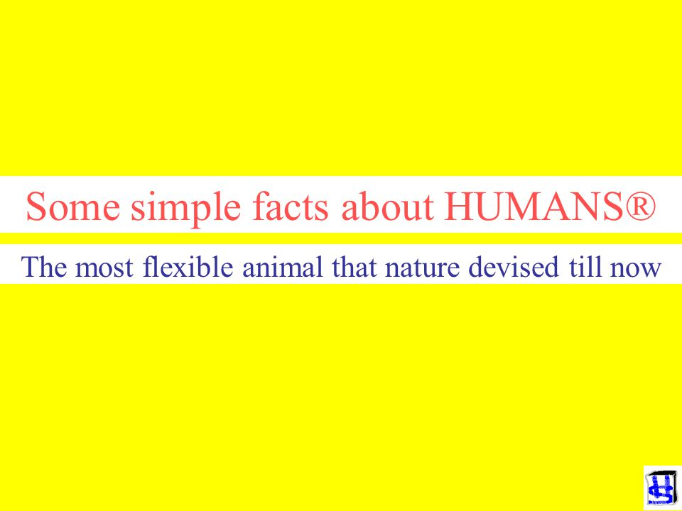 Some simple facts about HUMANS® The most flexible animal that nature devised till now