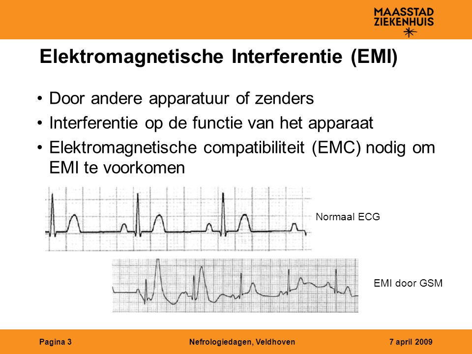 Nefrologiedagen, Veldhoven7 april 2009Pagina 3 Elektromagnetische Interferentie (EMI) Door andere apparatuur of zenders Interferentie op de functie van het apparaat Elektromagnetische compatibiliteit (EMC) nodig om EMI te voorkomen Normaal ECG EMI door GSM