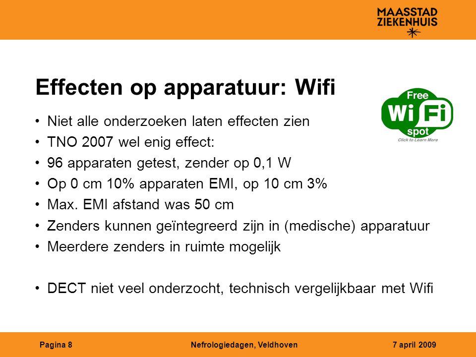 Nefrologiedagen, Veldhoven7 april 2009Pagina 8 Effecten op apparatuur: Wifi Niet alle onderzoeken laten effecten zien TNO 2007 wel enig effect: 96 apparaten getest, zender op 0,1 W Op 0 cm 10% apparaten EMI, op 10 cm 3% Max.