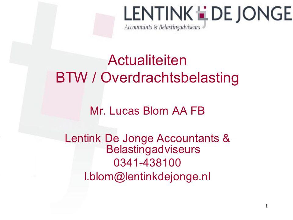 Actualiteiten BTW / Overdrachtsbelasting Mr. Lucas Blom AA FB Lentink De Jonge Accountants & Belastingadviseurs 0341-438100 l.blom@lentinkdejonge.nl 1