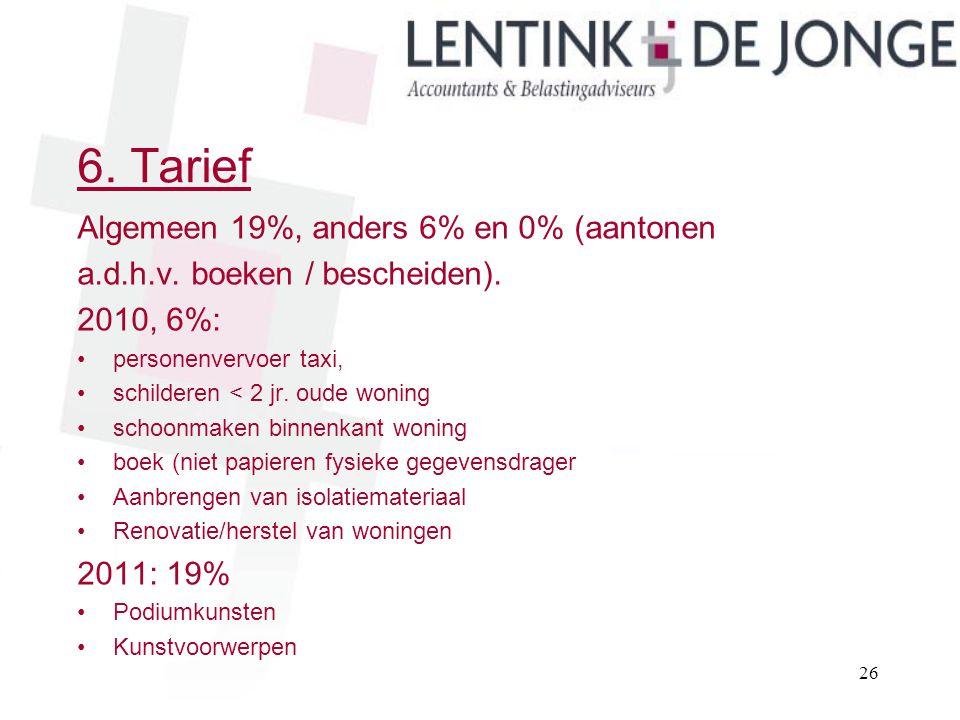 6. Tarief Algemeen 19%, anders 6% en 0% (aantonen a.d.h.v. boeken / bescheiden). 2010, 6%: personenvervoer taxi, schilderen < 2 jr. oude woning schoon