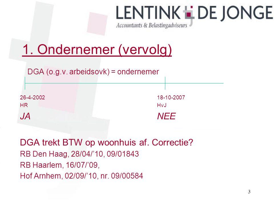 1. Ondernemer (vervolg) DGA (o.g.v. arbeidsovk) = ondernemer 26-4-200218-10-2007 HRHvJ JANEE DGA trekt BTW op woonhuis af. Correctie? RB Den Haag, 28/