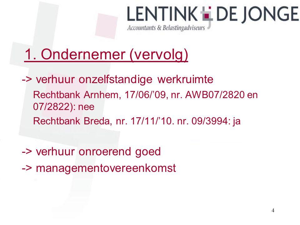 1. Ondernemer (vervolg) -> verhuur onzelfstandige werkruimte Rechtbank Arnhem, 17/06/'09, nr. AWB07/2820 en 07/2822): nee Rechtbank Breda, nr. 17/11/'