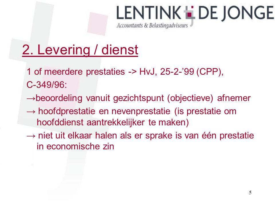 2. Levering / dienst 1 of meerdere prestaties -> HvJ, 25-2-'99 (CPP), C-349/96: →beoordeling vanuit gezichtspunt (objectieve) afnemer → hoofdprestatie