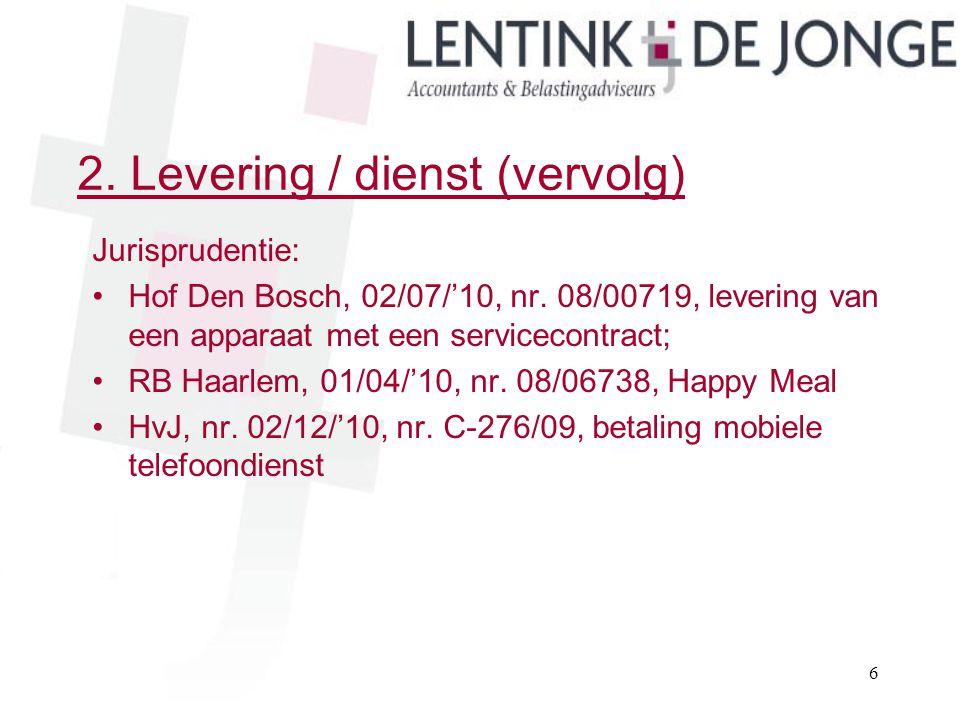 2. Levering / dienst (vervolg) Jurisprudentie: Hof Den Bosch, 02/07/'10, nr. 08/00719, levering van een apparaat met een servicecontract; RB Haarlem,