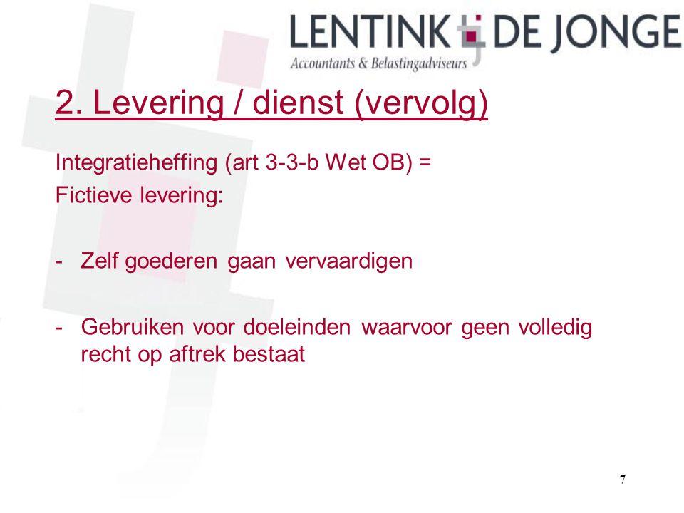 2. Levering / dienst (vervolg) Integratieheffing (art 3-3-b Wet OB) = Fictieve levering: -Zelf goederen gaan vervaardigen -Gebruiken voor doeleinden w