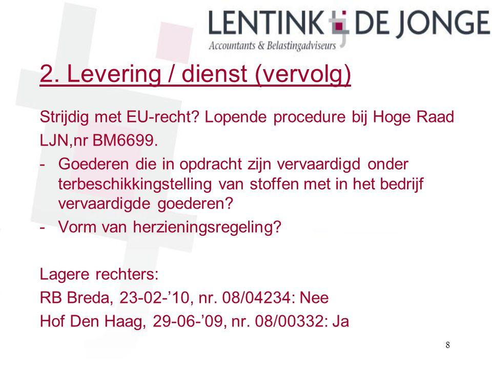 2. Levering / dienst (vervolg) Strijdig met EU-recht? Lopende procedure bij Hoge Raad LJN,nr BM6699. -Goederen die in opdracht zijn vervaardigd onder
