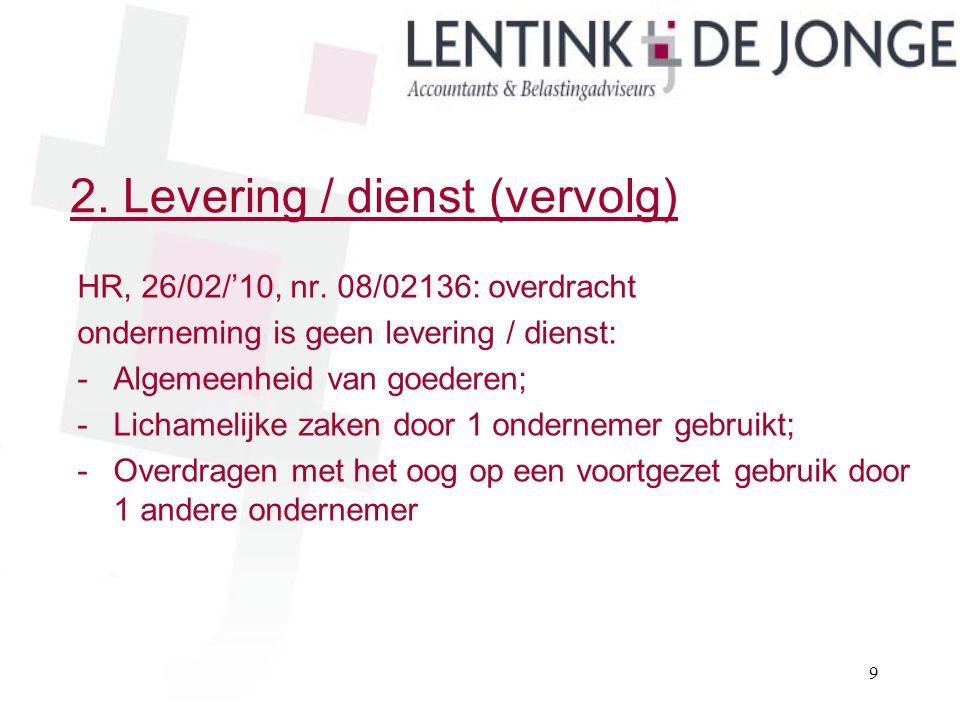 2. Levering / dienst (vervolg) HR, 26/02/'10, nr. 08/02136: overdracht onderneming is geen levering / dienst: -Algemeenheid van goederen; -Lichamelijk