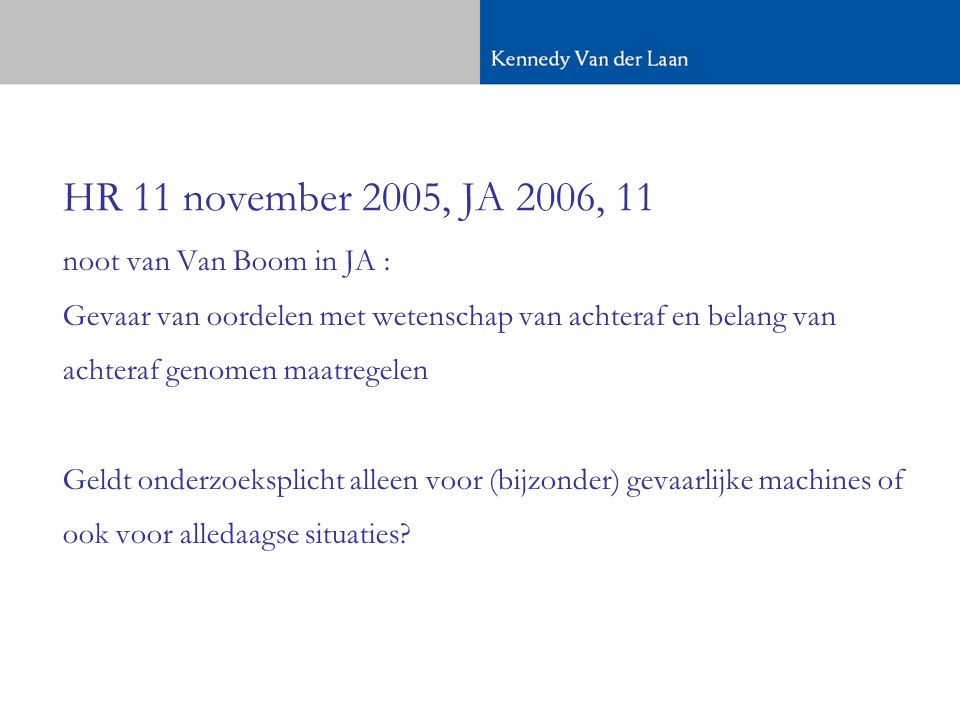 HR 11 november 2005, JA 2006, 11 noot van Van Boom in JA : Gevaar van oordelen met wetenschap van achteraf en belang van achteraf genomen maatregelen Geldt onderzoeksplicht alleen voor (bijzonder) gevaarlijke machines of ook voor alledaagse situaties?