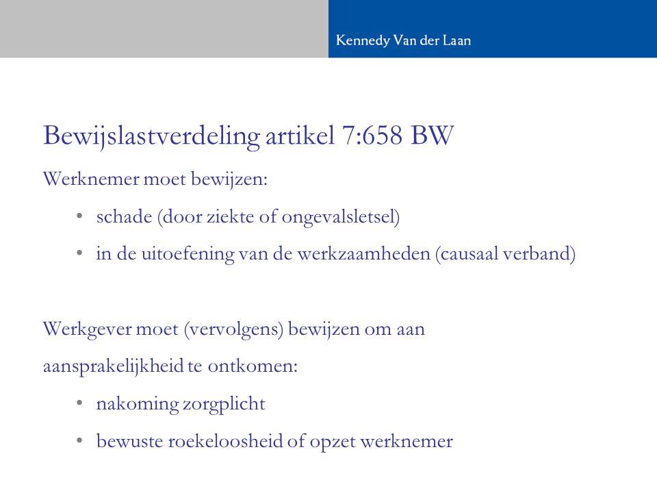 Bewijslastverdeling artikel 7:658 BW Werknemer moet bewijzen: schade (door ziekte of ongevalsletsel) in de uitoefening van de werkzaamheden (causaal verband) Werkgever moet (vervolgens) bewijzen om aan aansprakelijkheid te ontkomen: nakoming zorgplicht bewuste roekeloosheid of opzet werknemer