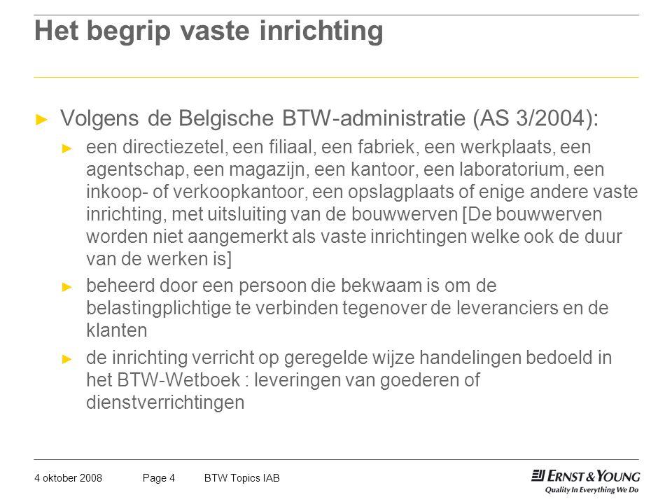 4 oktober 2008BTW Topics IABPage 4 Het begrip vaste inrichting ► Volgens de Belgische BTW-administratie (AS 3/2004): ► een directiezetel, een filiaal,