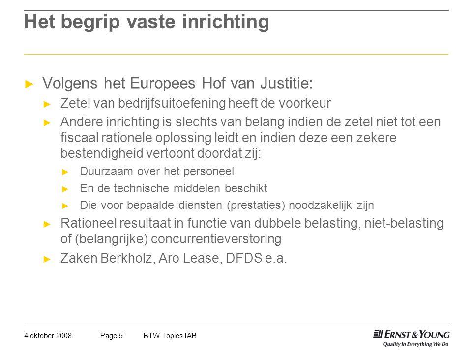 4 oktober 2008BTW Topics IABPage 5 Het begrip vaste inrichting ► Volgens het Europees Hof van Justitie: ► Zetel van bedrijfsuitoefening heeft de voork