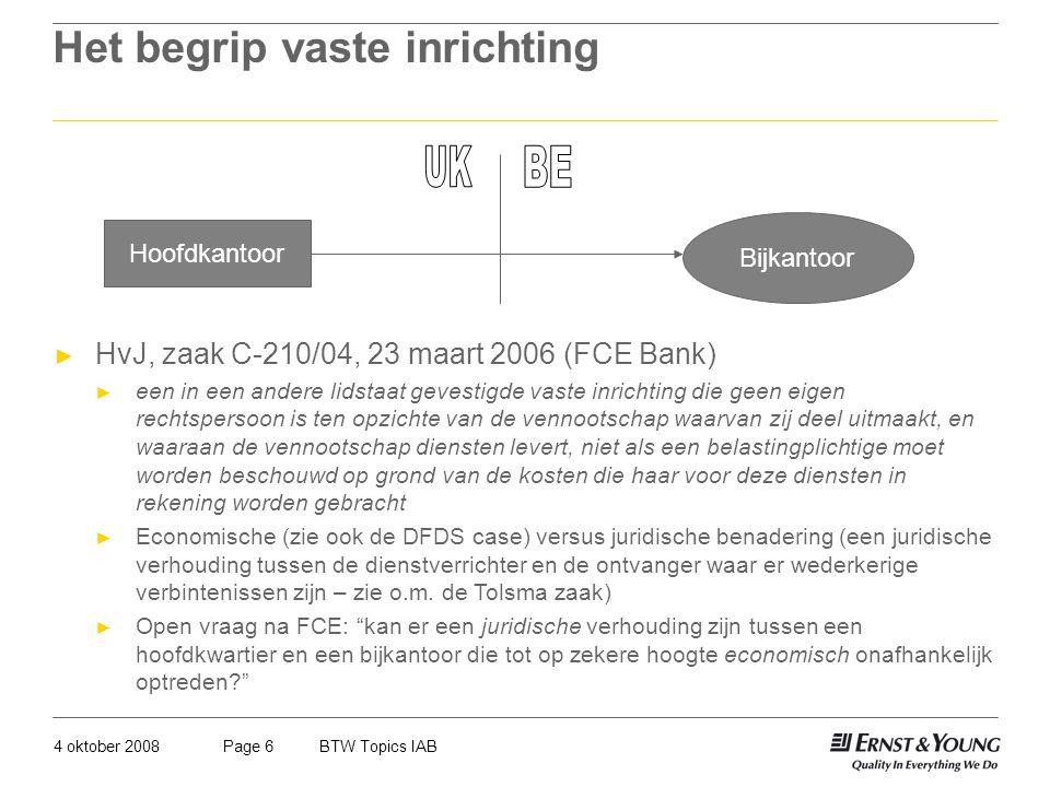 4 oktober 2008BTW Topics IABPage 6 Het begrip vaste inrichting Hoofdkantoor Bijkantoor ► HvJ, zaak C-210/04, 23 maart 2006 (FCE Bank) ► een in een and