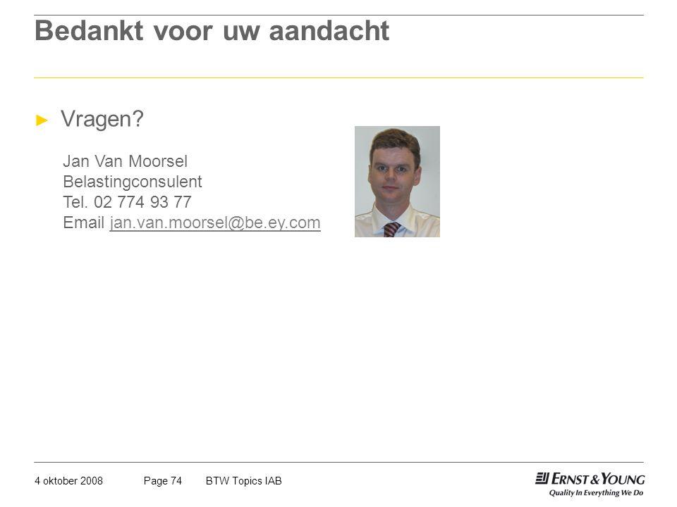 4 oktober 2008BTW Topics IABPage 74 Bedankt voor uw aandacht ► Vragen? Jan Van Moorsel Belastingconsulent Tel. 02 774 93 77 Email jan.van.moorsel@be.e